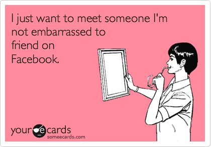 I just want to meet someone I'm  not embarrassed to  friend on Facebook.
