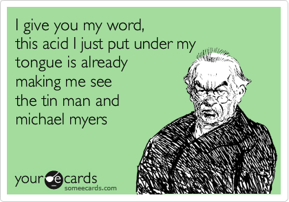 I give you my word, this acid I just put under my tongue is already making me see  the tin man and  michael myers