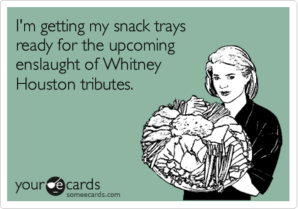 I'm getting my snack trays ready for the upcoming enslaught of Whitney Houston tributes.