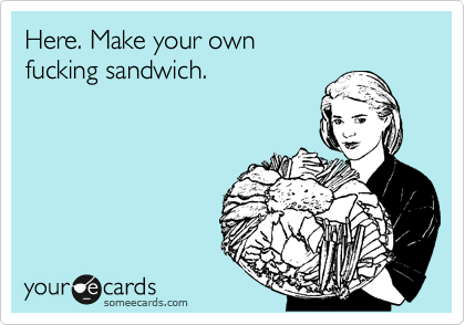 Here. Make your own fucking sandwich.