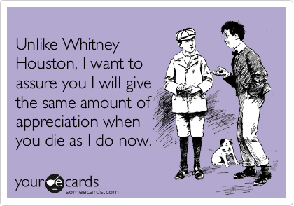Unlike Whitney Houston, I want to assure you I will give the same amount of appreciation when you die as I do now.