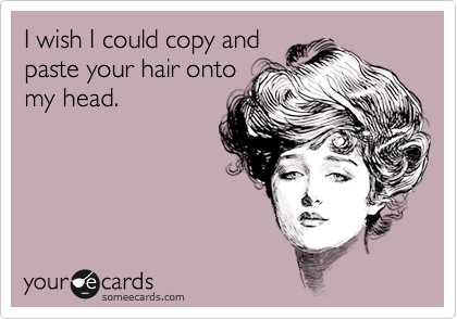 I wish I could copy and paste your hair onto my head.