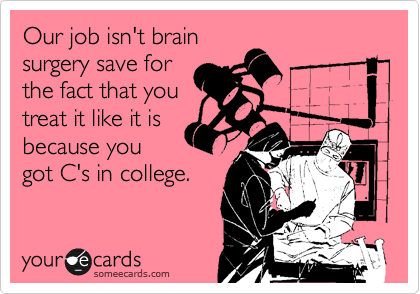 Our job isn't brain surgery save for the fact that you treat it like it is because you got C's in college.