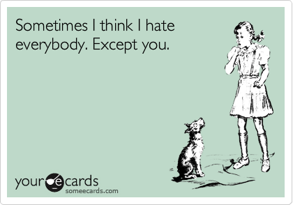 Sometimes I think I hate everybody. Except you.