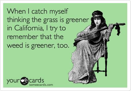 When I catch myself thinking the grass is greener in California, I try to remember that the weed is greener, too.