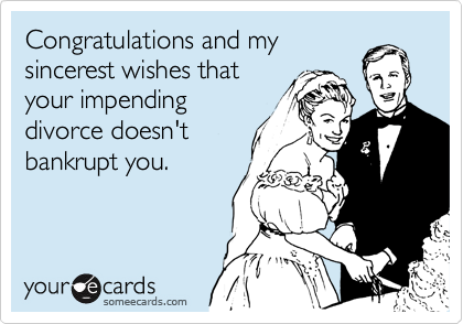Congratulations and my sincerest wishes that your impending divorce doesn't bankrupt you.