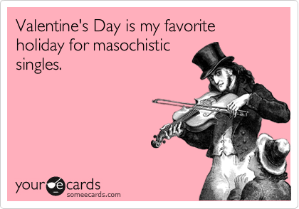 Valentine's Day is my favorite holiday for masochistic singles.