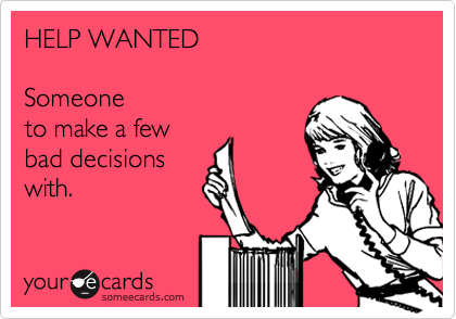 HELP WANTED  Someone  to make a few  bad decisions with.