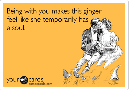 Being with you makes this ginger feel like she temporarily has a soul.