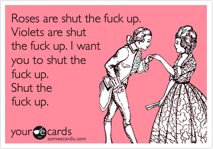 Roses are shut the fuck up.  Violets are shut  the fuck up. I want you to shut the fuck up. Shut the  fuck up.