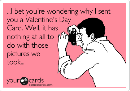 ...I bet you're wondering why I sent you a Valentine's Day Card. Well, it has nothing at all to do with those pictures we took...