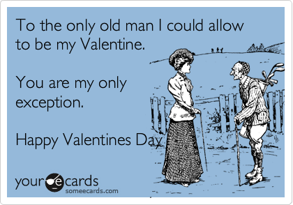 To the only old man I could allow to be my Valentine.  You are my only exception.   Happy Valentines Day