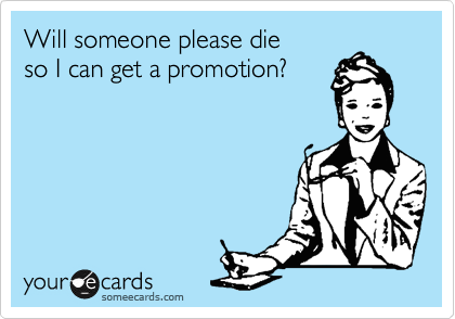 Will someone please die so I can get a promotion?