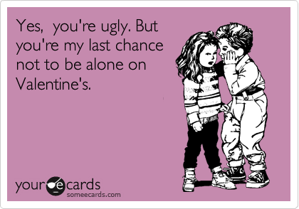 Yes,  you're ugly. But you're my last chance not to be alone on Valentine's.
