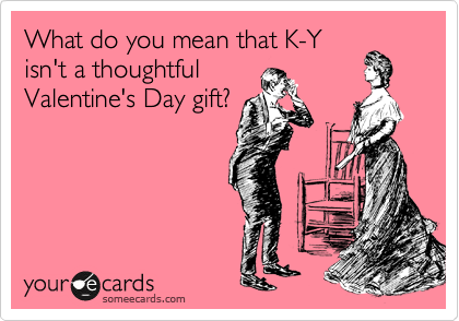 What do you mean that K-Y isn't a thoughtful Valentine's Day gift?