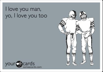 I love you man, yo, I love you too