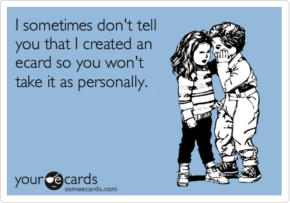 I sometimes don't tell you that I created an ecard so you won't take it as personally.