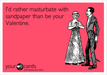 I'd rather masturbate with sandpaper than be your Valentine.