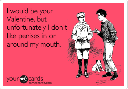 I would be your Valentine, but unfortunately I don't like penises in or around my mouth.
