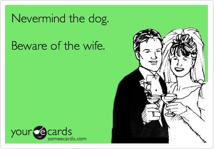 Nevermind the dog.  Beware of the wife.