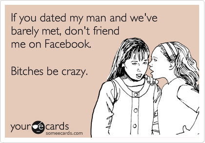 If you dated my man and we've barely met, don't friend me on Facebook.  Bitches be crazy.
