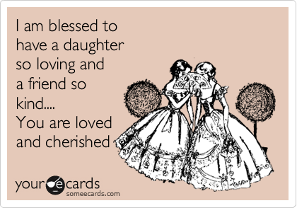 I am blessed to have a daughter so loving and a friend so kind.... You are loved and cherished