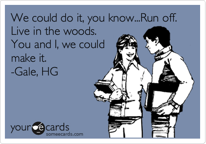 We could do it, you know...Run off. Live in the woods. You and I, we could make it. -Gale, HG