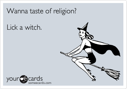 Wanna taste of religion?  Lick a witch.