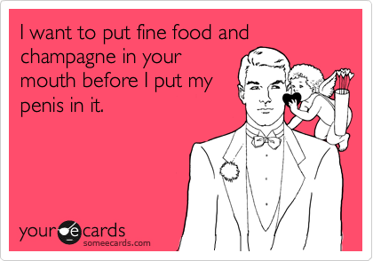 I want to put fine food and  champagne in your mouth before I put my penis in it.