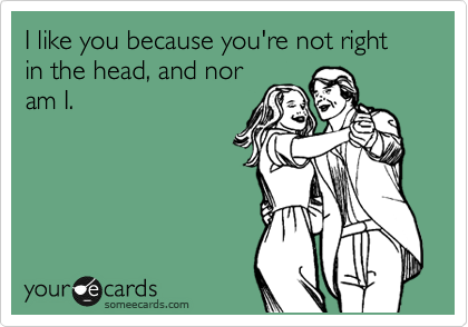 I like you because you're not right in the head, and nor am I.