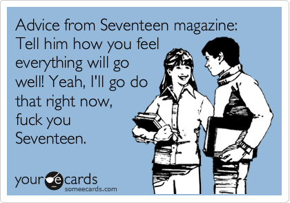 Advice from Seventeen magazine: Tell him how you feel everything will go well! Yeah, I'll go do that right now, fuck you Seventeen.