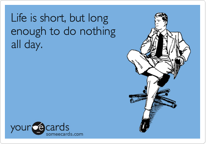 Life is short, but long enough to do nothing all day.