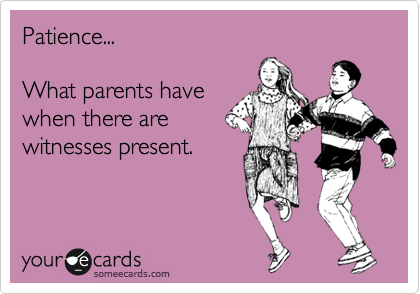 Patience...  What parents have when there are witnesses present.