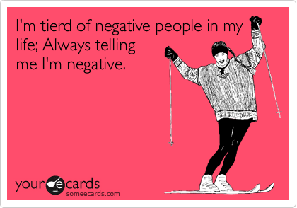 I'm tierd of negative people in my life; Always telling me I'm negative.