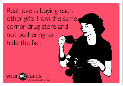 Real love is buying each other gifts from the same corner drug store and not bothering to hide the fact.