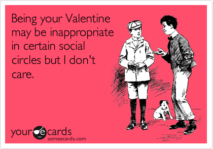 Being your Valentine may be inappropriate in certain social circles but I don't care.