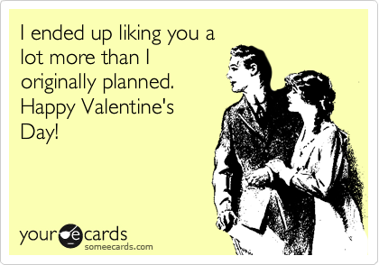 I ended up liking you a lot more than I originally planned. Happy Valentine's Day!