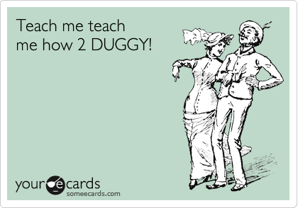 Teach me teach me how 2 DUGGY!