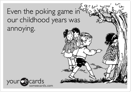 Even the poking game in our childhood years was annoying.