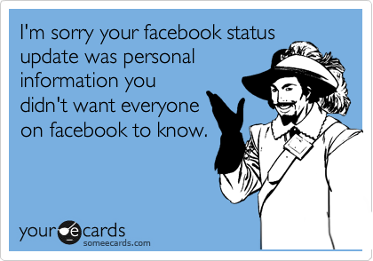 I'm sorry your facebook status update was personal information you didn't want everyone on facebook to know.