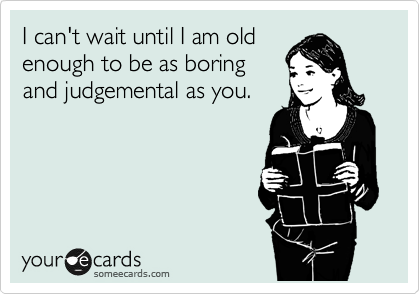 I can't wait until I am old enough to be as boring and judgemental as you.