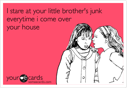 I stare at your little brother's junk everytime i come over your house