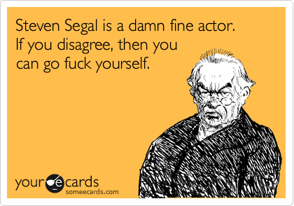 Steven Segal is a damn fine actor.  If you disagree, then you can go fuck yourself.