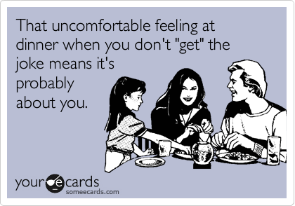 """That uncomfortable feeling at dinner when you don't """"get"""" the joke means it's probably about you."""