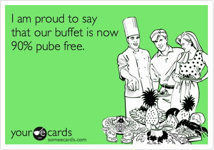 I am proud to say  that our buffet is now  90% pube free.
