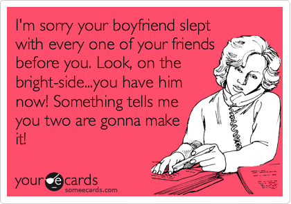 I'm sorry your boyfriend slept with every one of your friends before