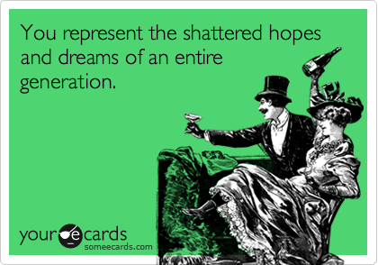 You represent the shattered hopes and dreams of an entire generation.