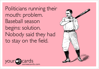 Politicians running their mouth: problem. Baseball season begins: solution.  Nobody said they had to stay on the field.