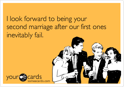 I look forward to being your second marriage after our first ones inevitably fail.