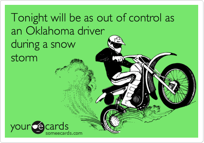 Tonight will be as out of control as an Oklahoma driver during a snow storm